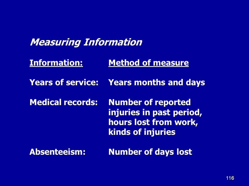 Measuring Information Information: Method of measure Years of service: Years months and days Medical records: Number of reported injuries in past period, hours lost from work, kinds of injuries Absenteeism: Number of days lost