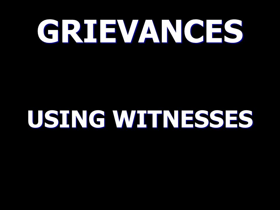 GRIEVANCES USING WITNESSES