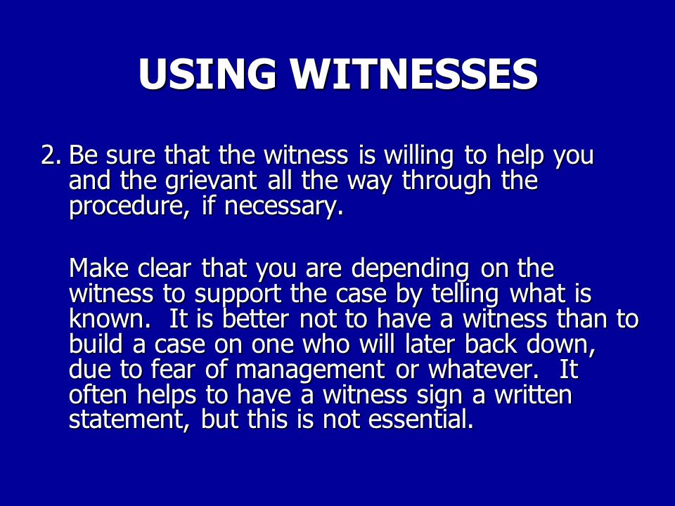 USING WITNESSES 2. Be sure that the witness is willing to help you and the grievant all the way through the procedure, if necessary.