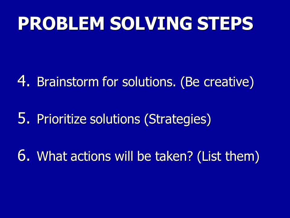 PROBLEM SOLVING STEPS Brainstorm for solutions. (Be creative)