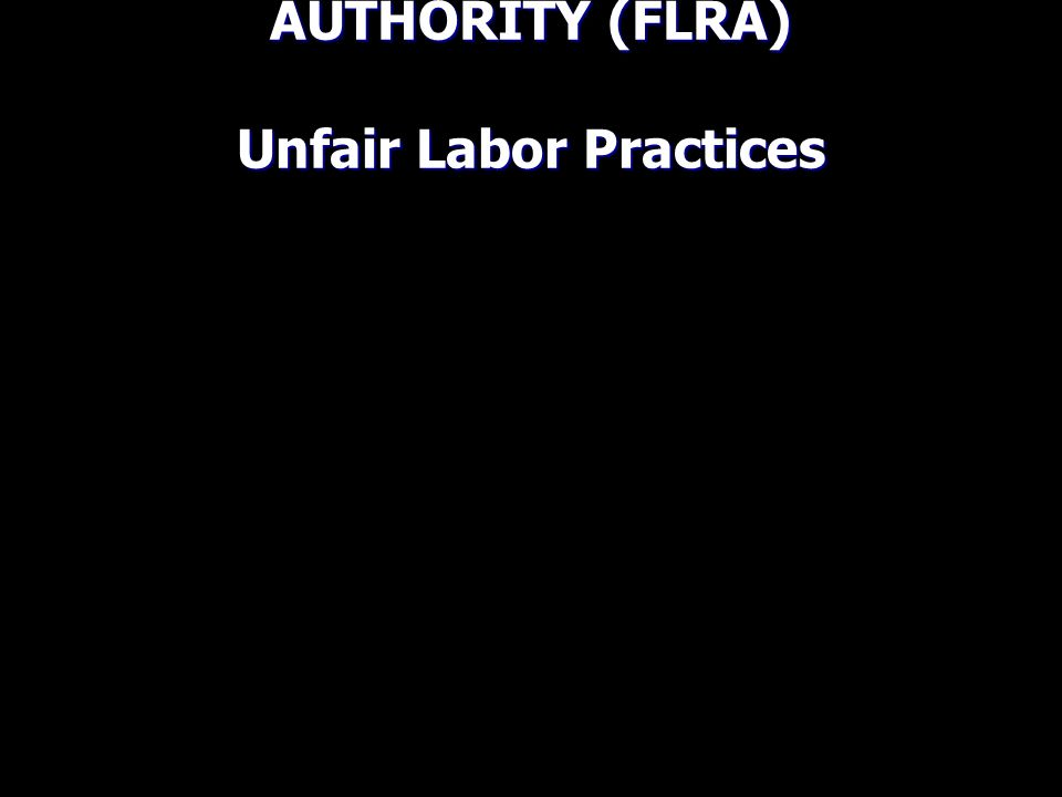 FEDERAL LABOR RELATIONS AUTHORITY (FLRA) Unfair Labor Practices