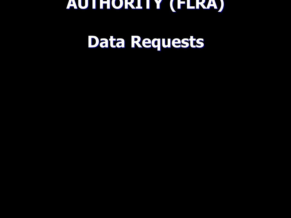 FEDERAL LABOR RELATIONS AUTHORITY (FLRA) Data Requests