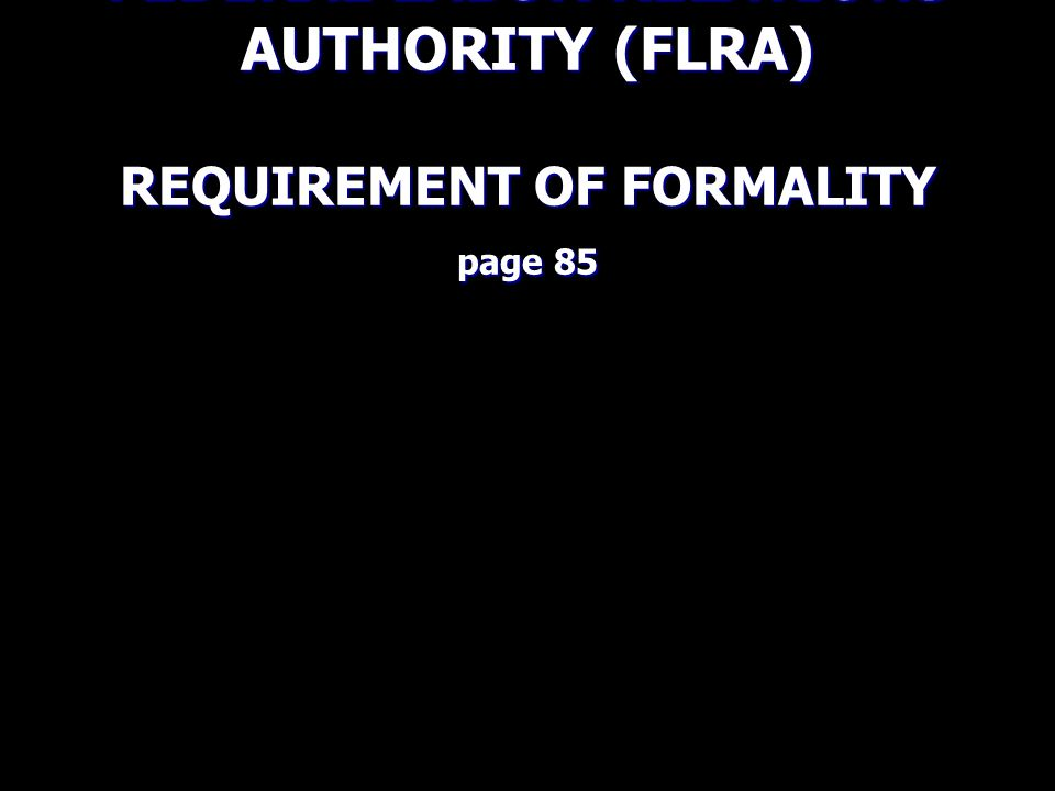FEDERAL LABOR RELATIONS AUTHORITY (FLRA) REQUIREMENT OF FORMALITY page 85
