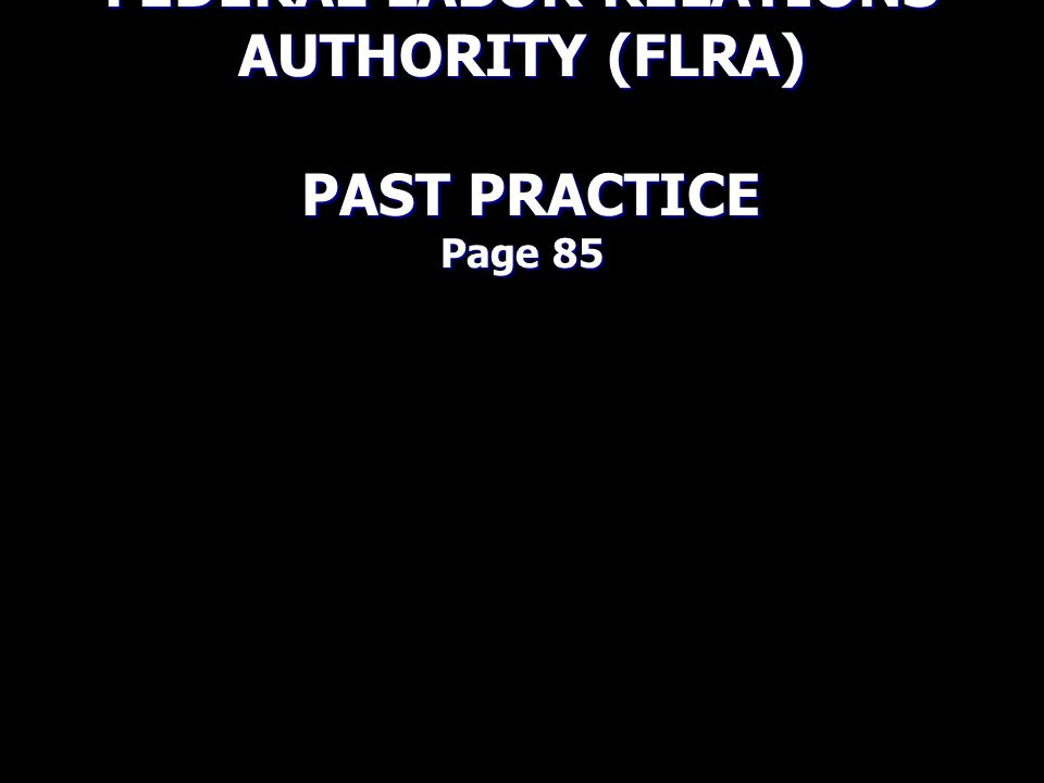 FEDERAL LABOR RELATIONS AUTHORITY (FLRA) PAST PRACTICE Page 85