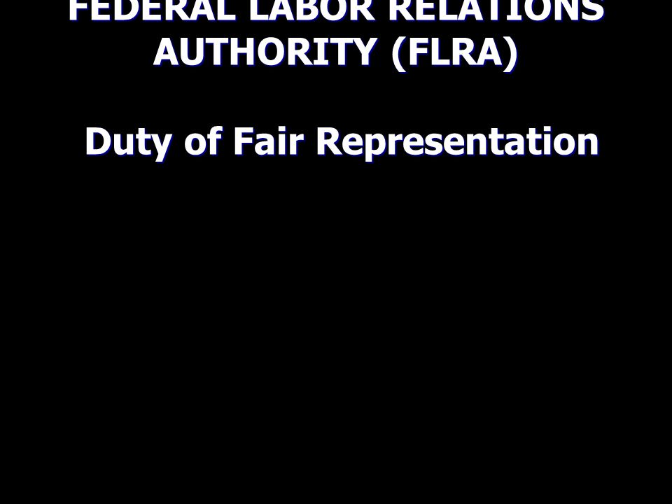 FEDERAL LABOR RELATIONS AUTHORITY (FLRA) Duty of Fair Representation