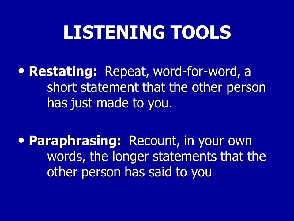 LISTENING TOOLS Restating: Repeat, word-for-word, a short statement that the other person has just made to you.