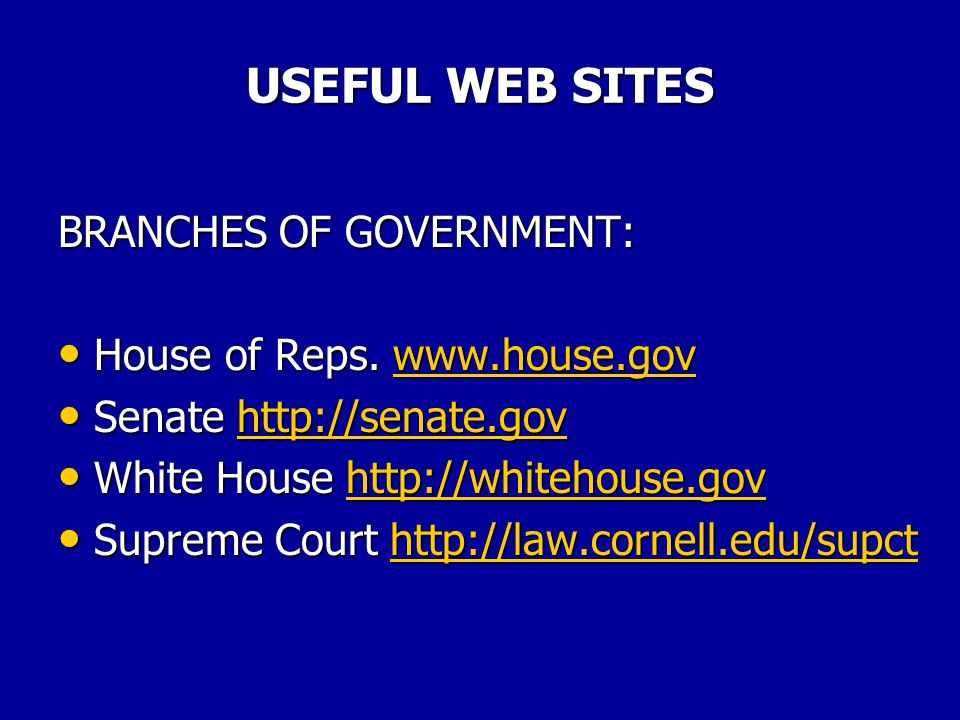 USEFUL WEB SITES BRANCHES OF GOVERNMENT: House of Reps. www.house.gov