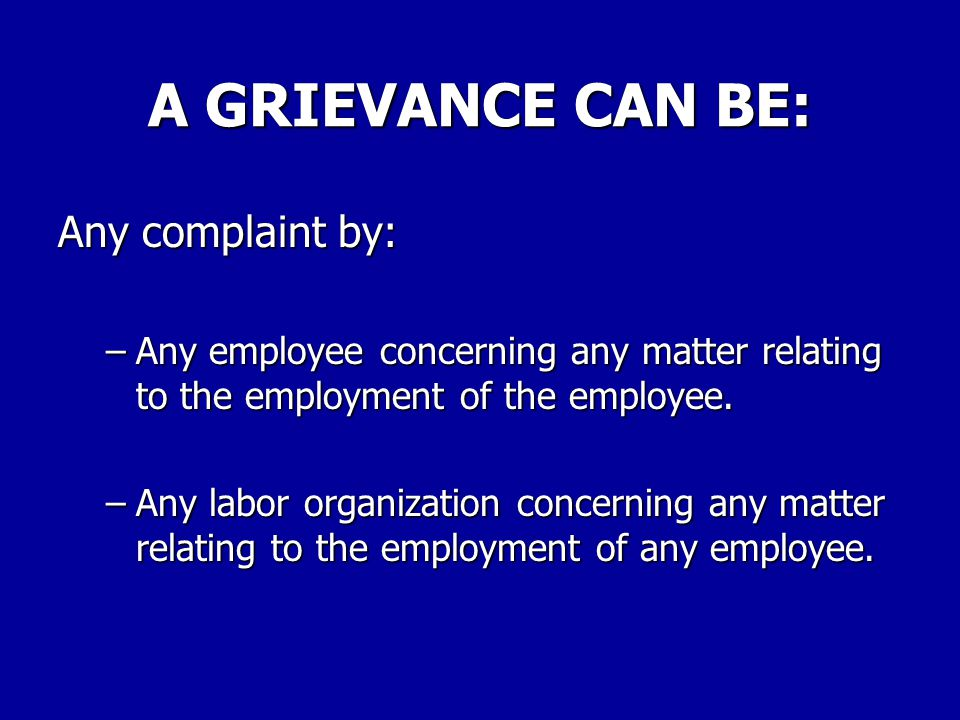 A GRIEVANCE CAN BE: Any complaint by: