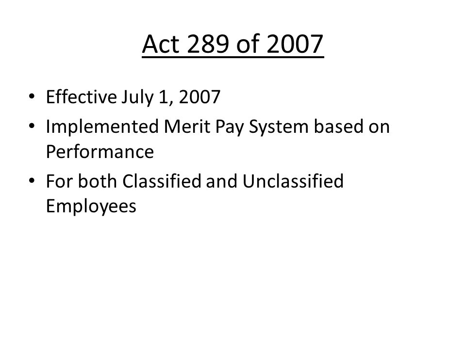 Act 289 of 2007 Effective July 1, 2007. Implemented Merit Pay System based on Performance.