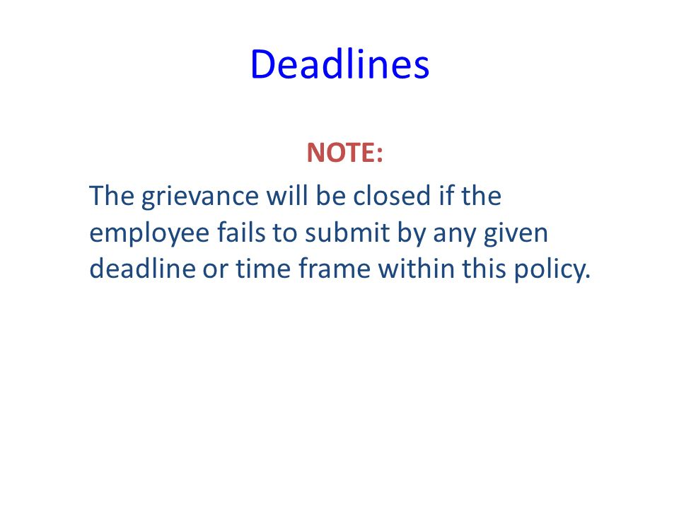 Deadlines NOTE: The grievance will be closed if the employee fails to submit by any given deadline or time frame within this policy.