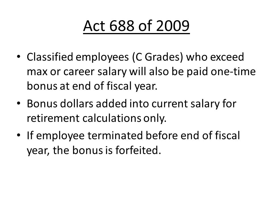 Act 688 of 2009 Classified employees (C Grades) who exceed max or career salary will also be paid one-time bonus at end of fiscal year.