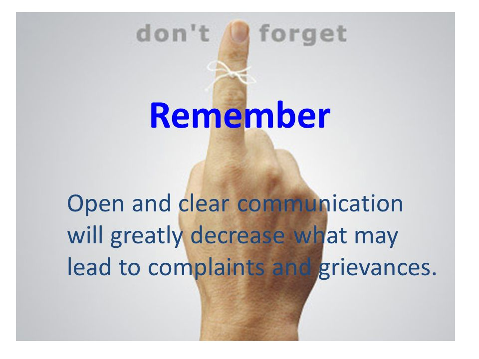 Remember Open and clear communication will greatly decrease what may lead to complaints and grievances.
