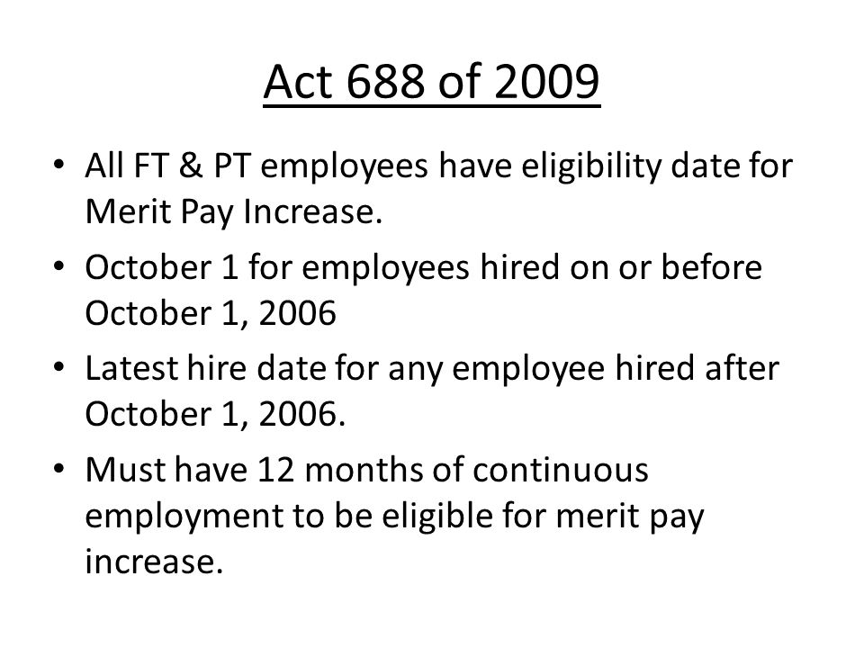 Act 688 of 2009 All FT & PT employees have eligibility date for Merit Pay Increase. October 1 for employees hired on or before October 1, 2006.