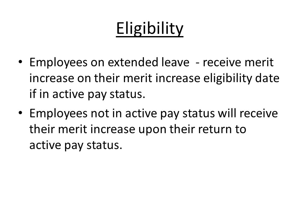 Eligibility Employees on extended leave - receive merit increase on their merit increase eligibility date if in active pay status.