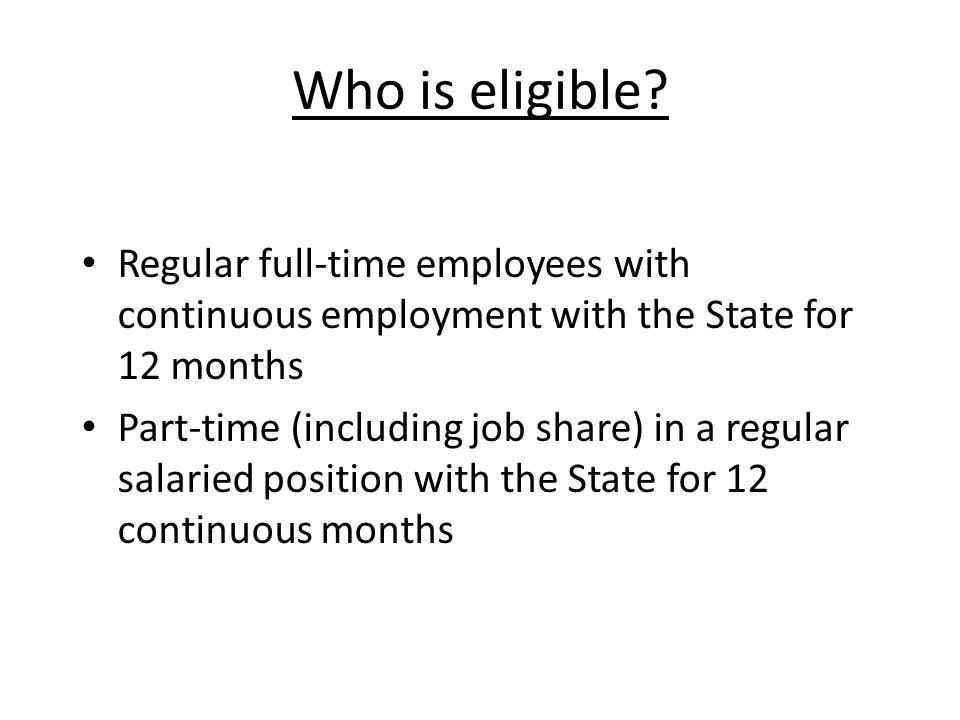 Who is eligible Regular full-time employees with continuous employment with the State for 12 months.