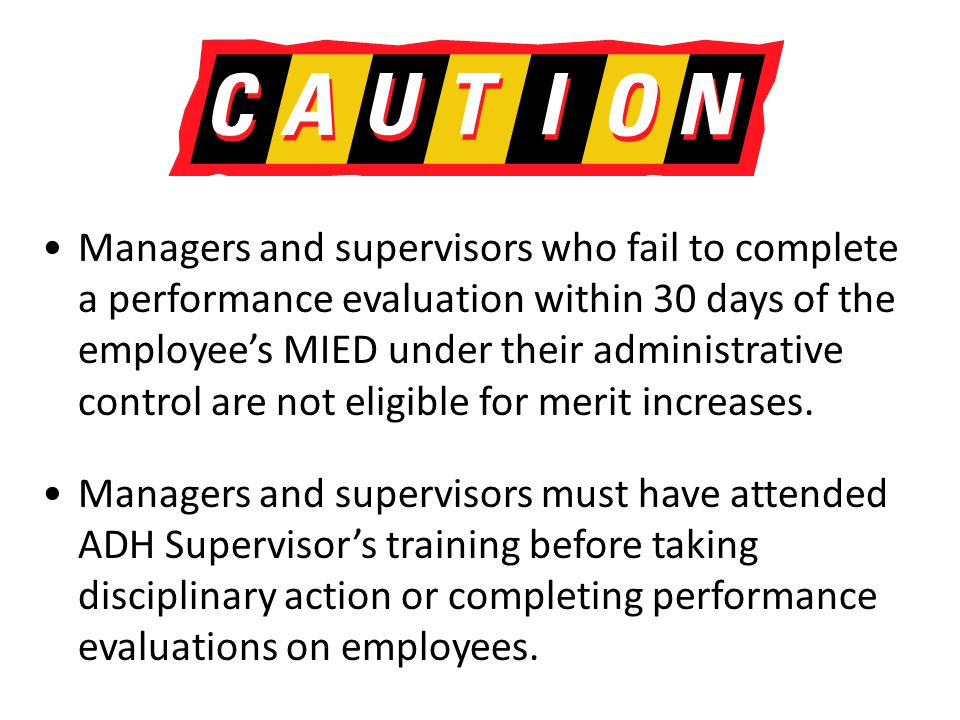 Managers and supervisors who fail to complete a performance evaluation within 30 days of the employee's MIED under their administrative control are not eligible for merit increases.