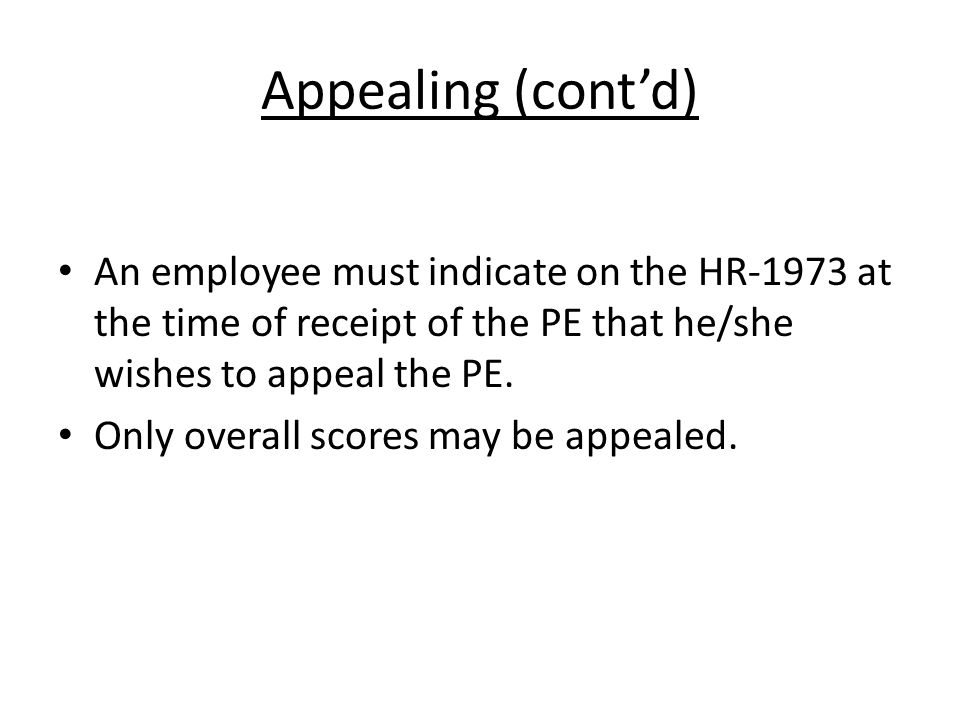 Appealing (cont'd) An employee must indicate on the HR-1973 at the time of receipt of the PE that he/she wishes to appeal the PE.