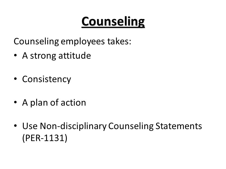 Counseling Counseling employees takes: A strong attitude Consistency