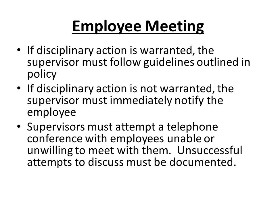 Employee Meeting If disciplinary action is warranted, the supervisor must follow guidelines outlined in policy.