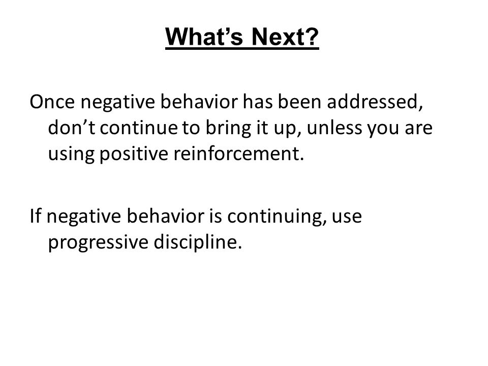 What's Next Once negative behavior has been addressed, don't continue to bring it up, unless you are using positive reinforcement.