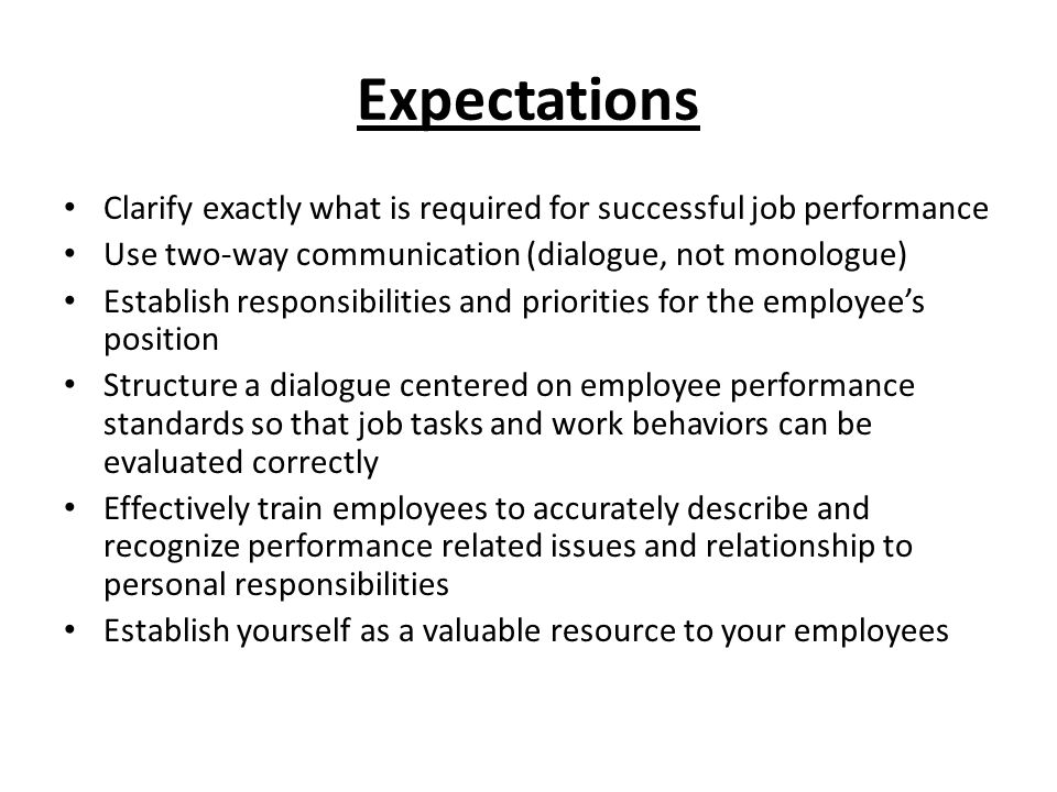 Expectations Clarify exactly what is required for successful job performance. Use two-way communication (dialogue, not monologue)