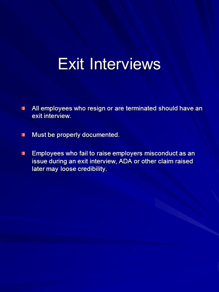 Exit Interviews All employees who resign or are terminated should have an exit interview. Must be properly documented.