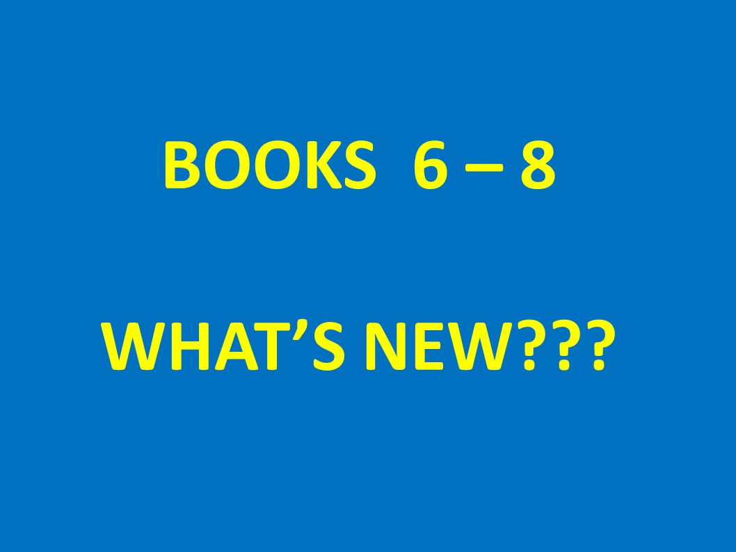 BOOKS 6 – 8 WHAT'S NEW
