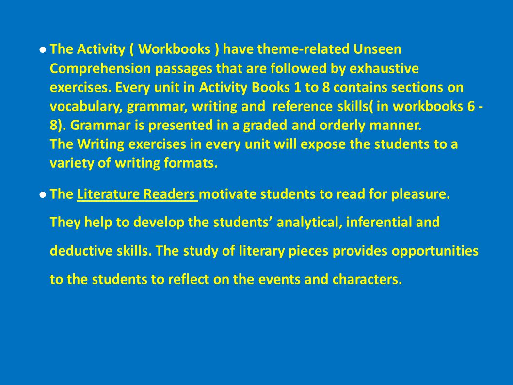 The Activity ( Workbooks ) have theme-related Unseen Comprehension passages that are followed by exhaustive exercises. Every unit in Activity Books 1 to 8 contains sections on vocabulary, grammar, writing and reference skills( in workbooks 6 - 8). Grammar is presented in a graded and orderly manner. The Writing exercises in every unit will expose the students to a variety of writing formats.