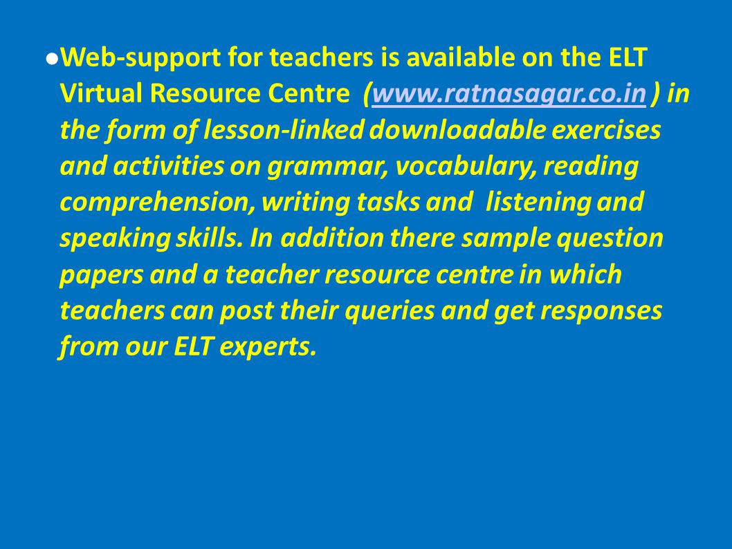 Web-support for teachers is available on the ELT Virtual Resource Centre (www.ratnasagar.co.in ) in the form of lesson-linked downloadable exercises and activities on grammar, vocabulary, reading comprehension, writing tasks and listening and speaking skills.