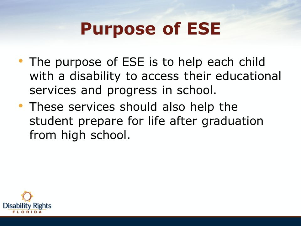 Purpose of ESE The purpose of ESE is to help each child with a disability to access their educational services and progress in school.