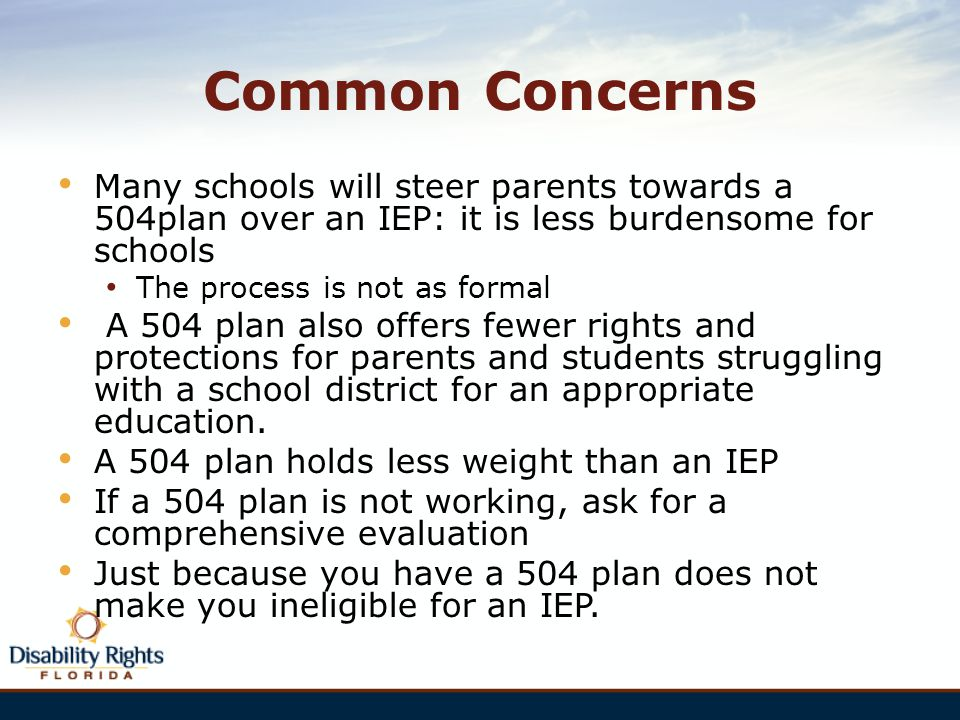 Common Concerns Many schools will steer parents towards a 504plan over an IEP: it is less burdensome for schools.