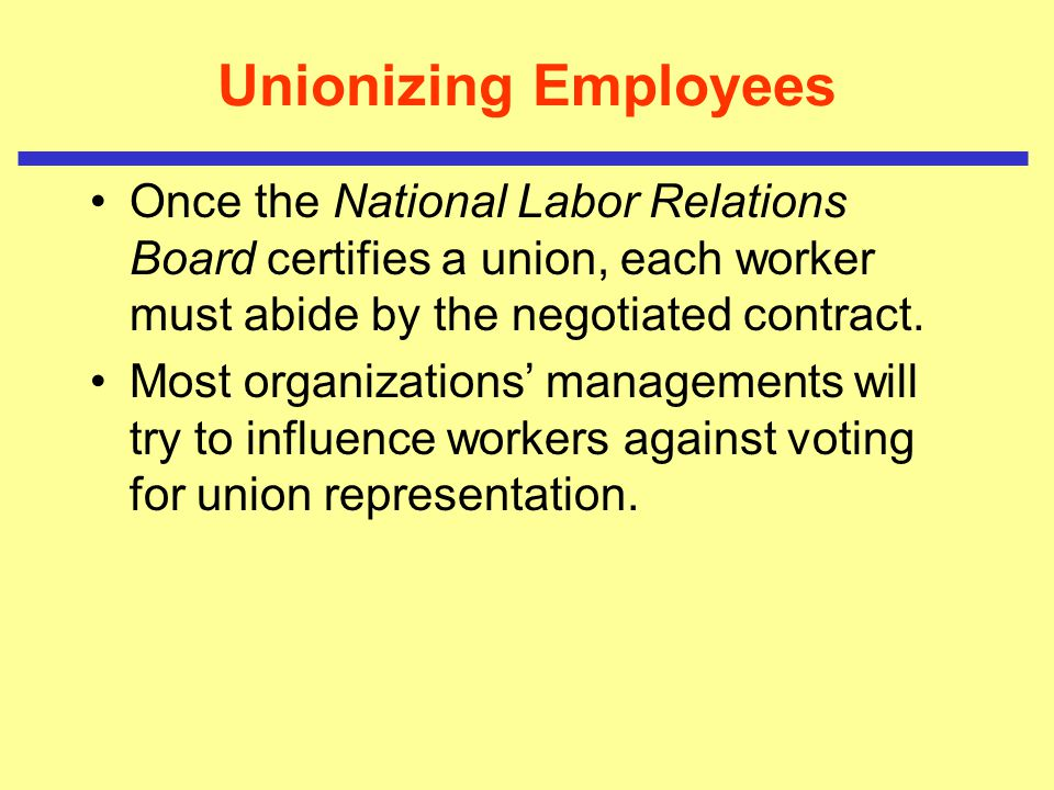 Unionizing Employees Once the National Labor Relations Board certifies a union, each worker must abide by the negotiated contract.