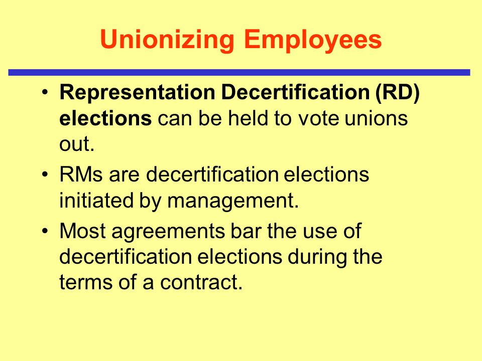 Unionizing Employees Representation Decertification (RD) elections can be held to vote unions out.