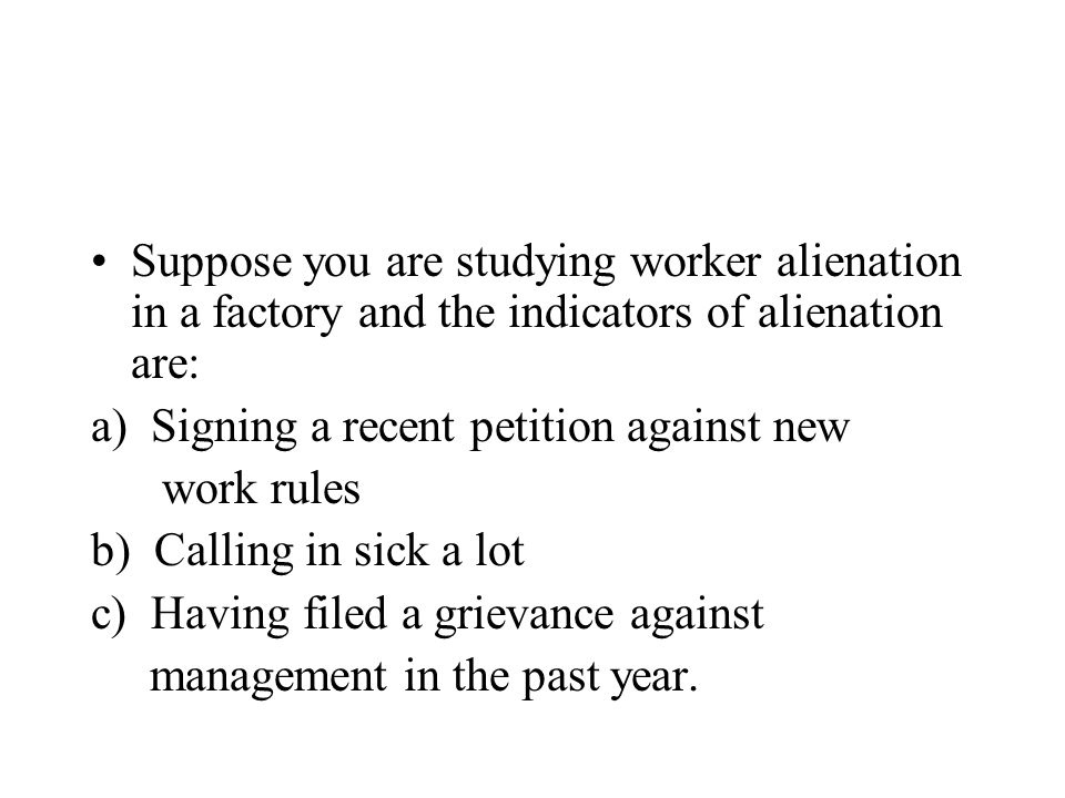 Suppose you are studying worker alienation in a factory and the indicators of alienation are: