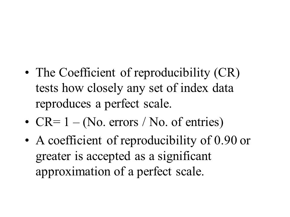 The Coefficient of reproducibility (CR) tests how closely any set of index data reproduces a perfect scale.