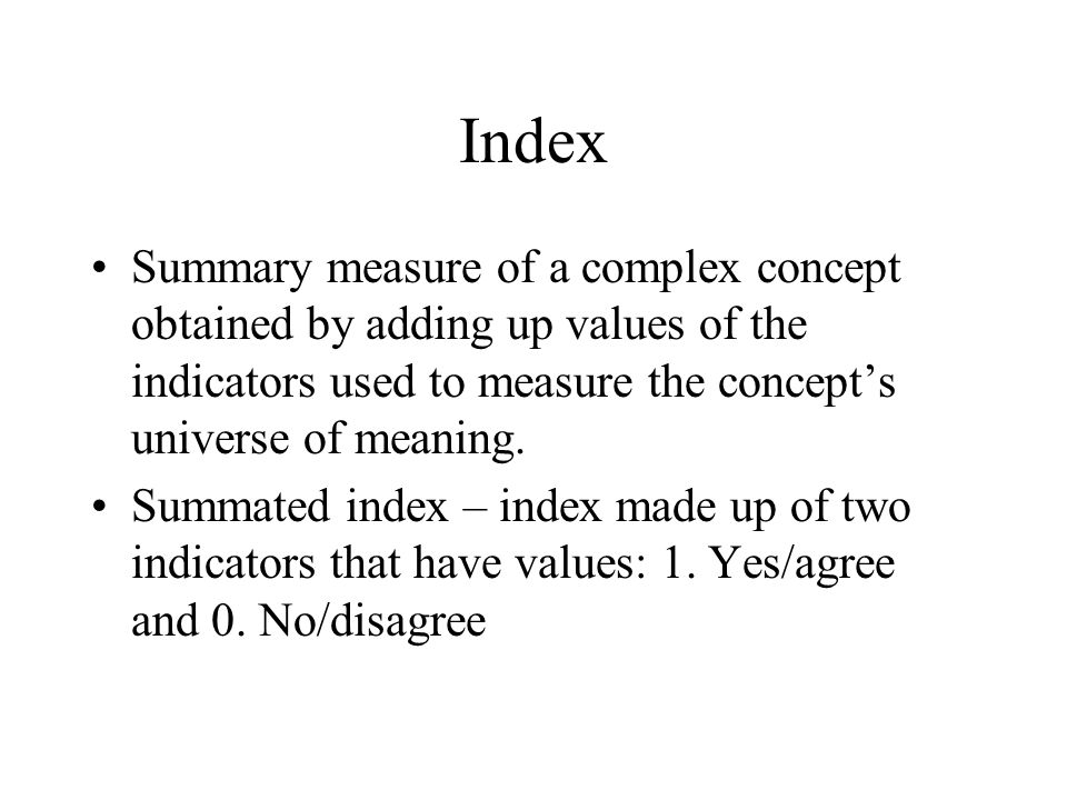 Index Summary measure of a complex concept obtained by adding up values of the indicators used to measure the concept's universe of meaning.
