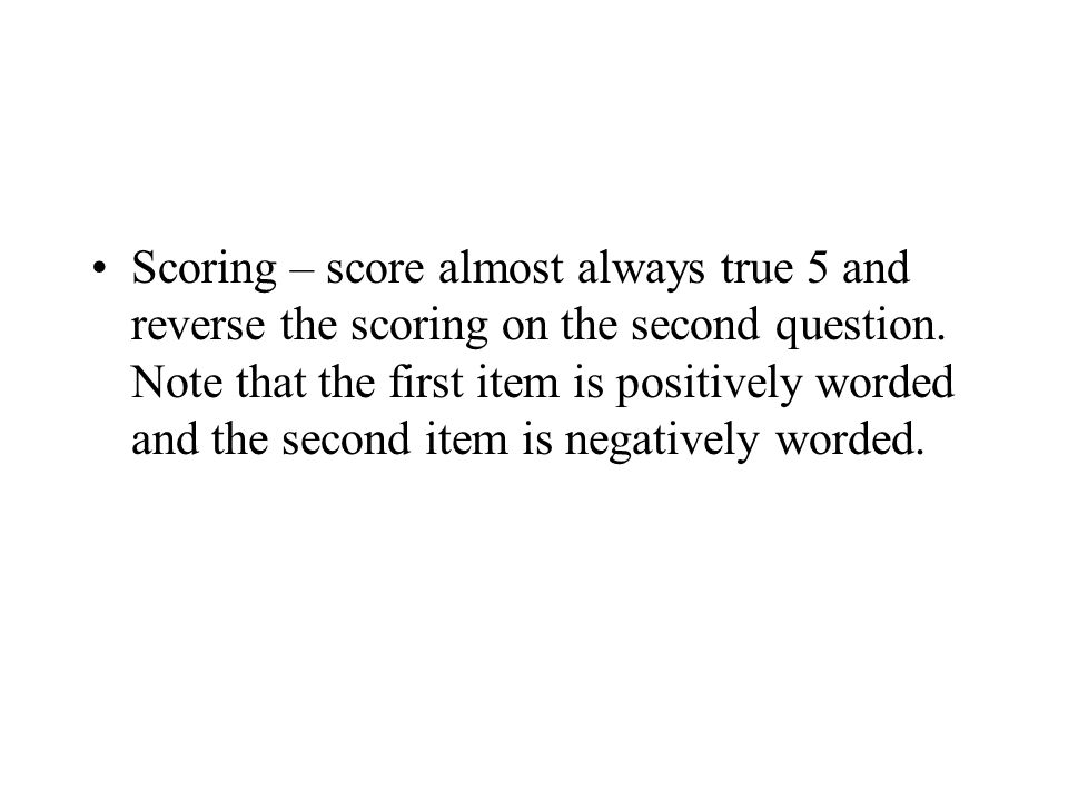 Scoring – score almost always true 5 and reverse the scoring on the second question.