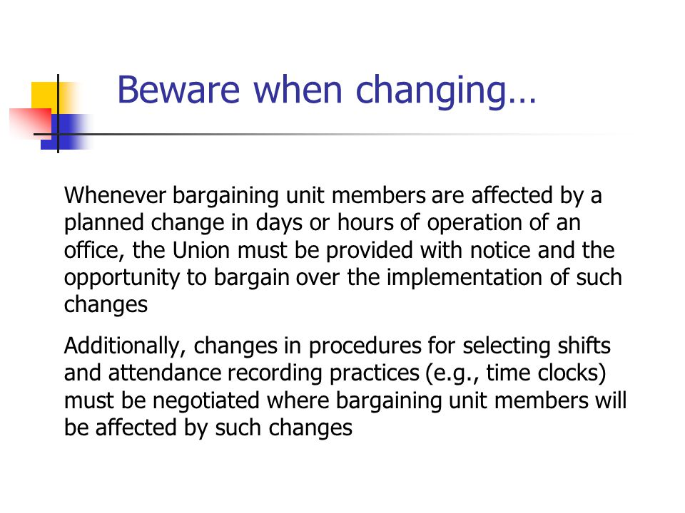 Beware when changing… Whenever bargaining unit members are affected by a. planned change in days or hours of operation of an.
