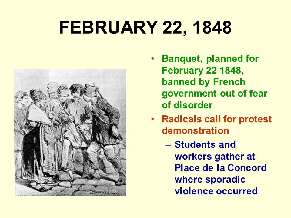 FEBRUARY 22, 1848 Banquet, planned for February 22 1848, banned by French government out of fear of disorder.
