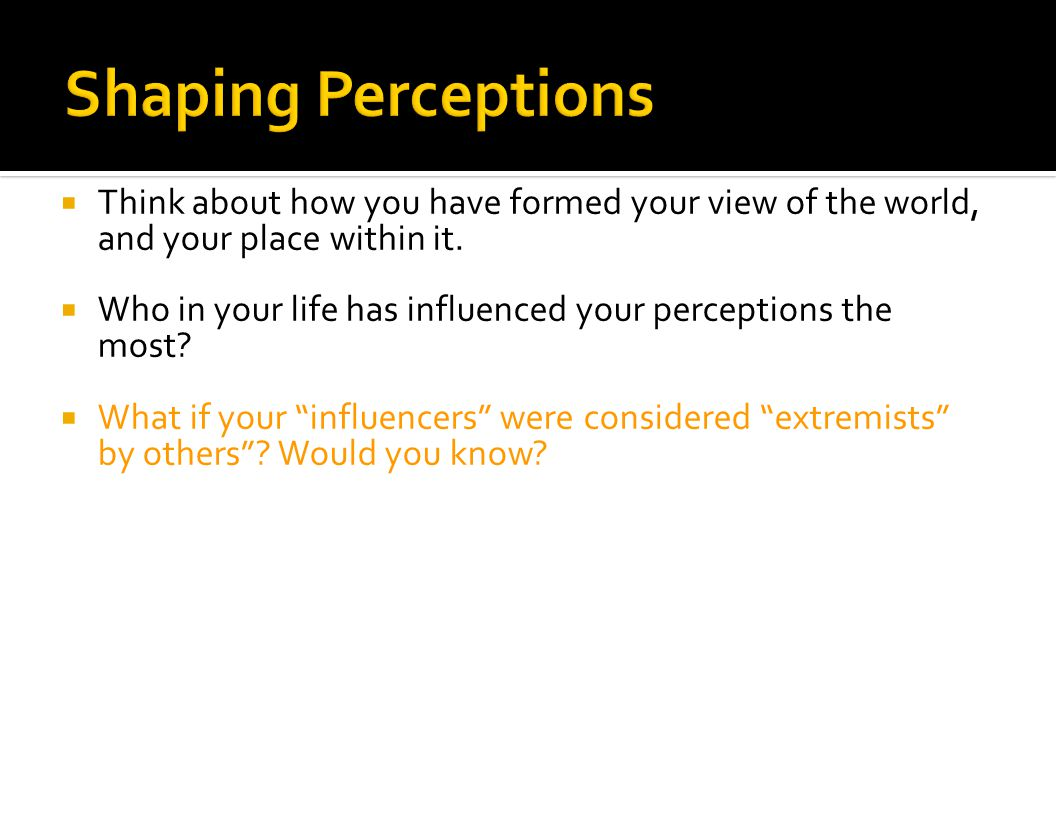 Shaping Perceptions Think about how you have formed your view of the world, and your place within it.