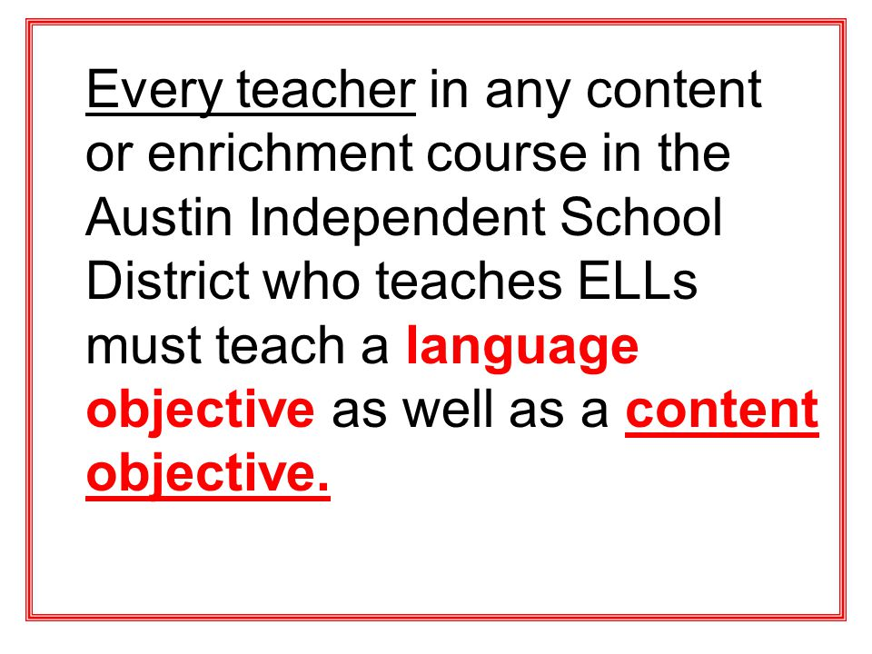 Every teacher in any content or enrichment course in the Austin Independent School District who teaches ELLs must teach a language objective as well as a content objective.
