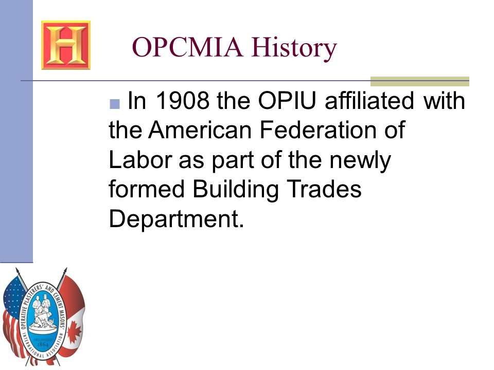 OPCMIA History In 1908 the OPIU affiliated with the American Federation of Labor as part of the newly formed Building Trades Department.
