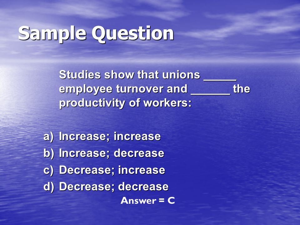 Sample Question Studies show that unions _____ employee turnover and ______ the productivity of workers: