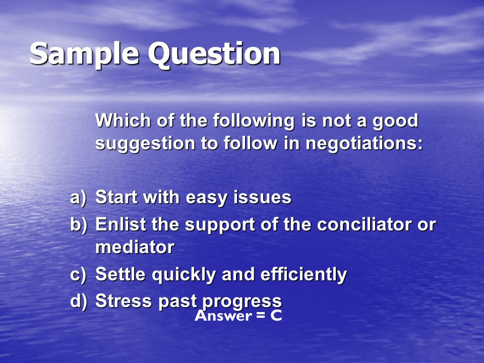 Sample Question Which of the following is not a good suggestion to follow in negotiations: a) Start with easy issues.