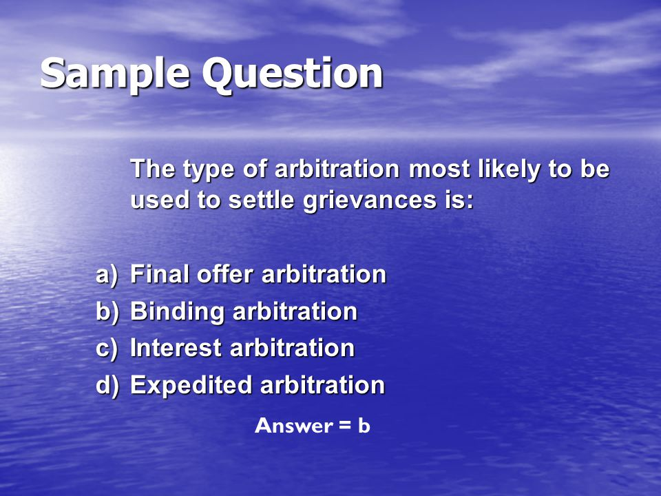 Sample Question The type of arbitration most likely to be used to settle grievances is: a) Final offer arbitration.