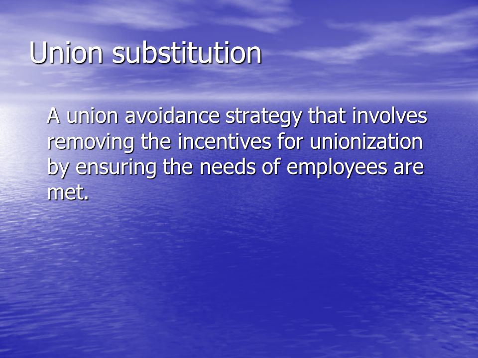 Union substitution A union avoidance strategy that involves removing the incentives for unionization by ensuring the needs of employees are met.