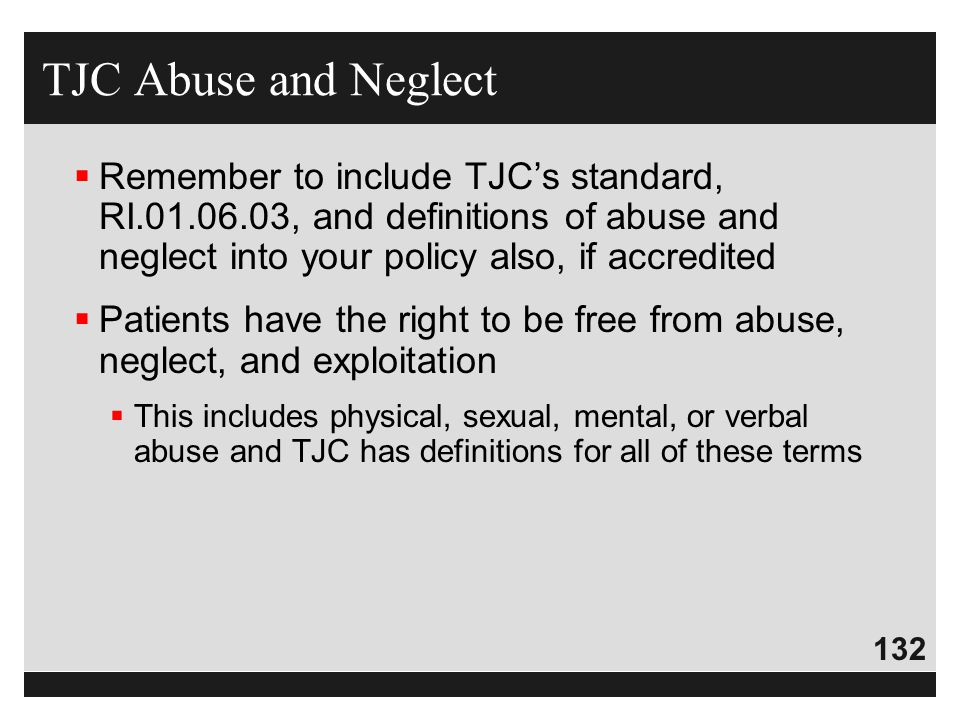 TJC Abuse and Neglect Remember to include TJC's standard, RI.01.06.03, and definitions of abuse and neglect into your policy also, if accredited.