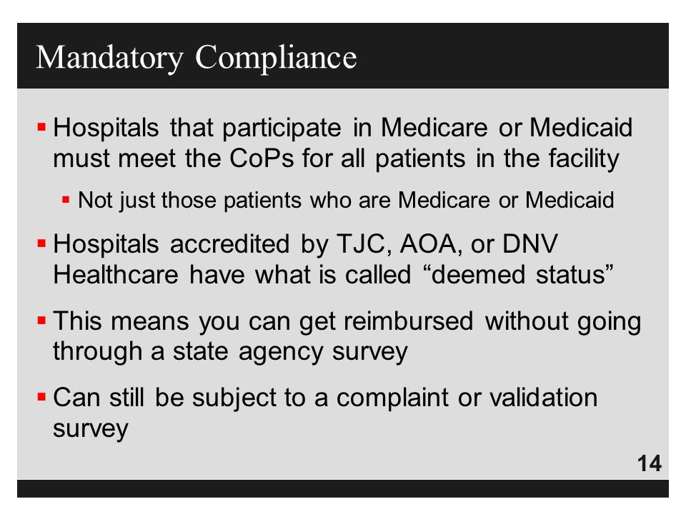 Mandatory Compliance Hospitals that participate in Medicare or Medicaid must meet the CoPs for all patients in the facility.