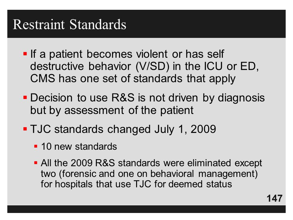 Restraint Standards If a patient becomes violent or has self destructive behavior (V/SD) in the ICU or ED, CMS has one set of standards that apply.