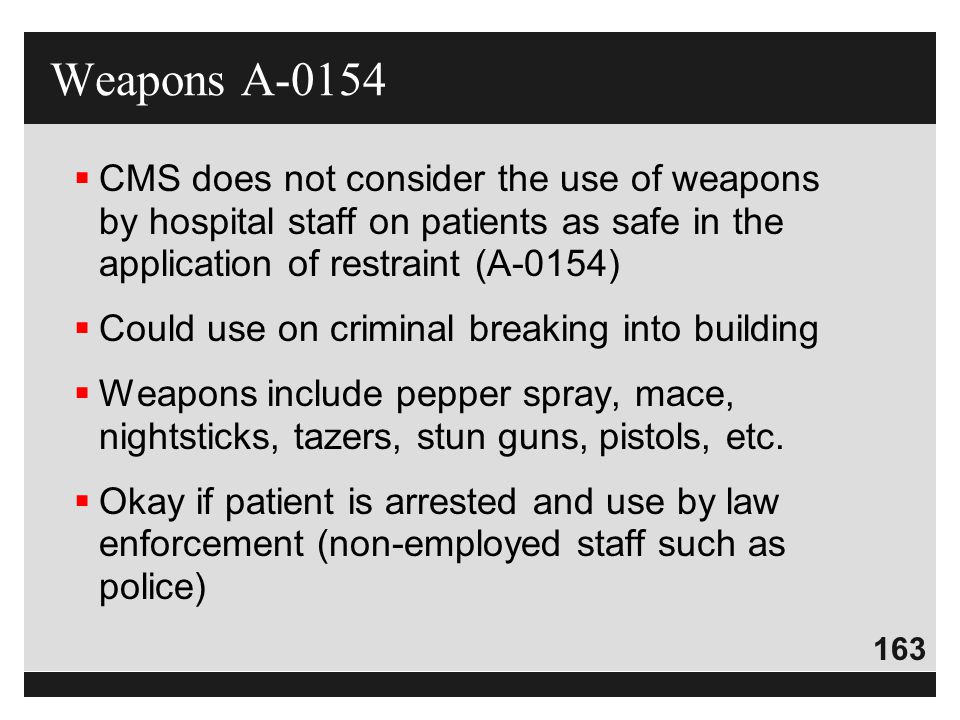 Weapons A-0154 CMS does not consider the use of weapons by hospital staff on patients as safe in the application of restraint (A-0154)